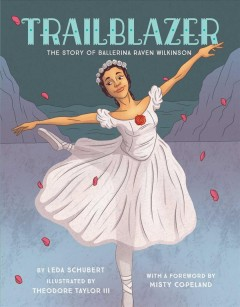 Trailblazer : the story of ballerina Raven Wilkinson / by Leda Schubert ; illustrated by Theodore Taylor III. - by Leda Schubert ; illustrated by Theodore Taylor III.
