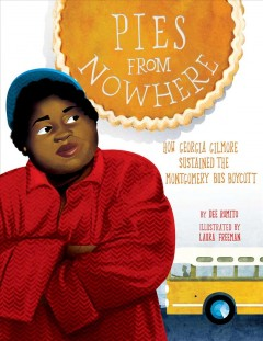 Pies from nowhere : how Georgia Gilmore sustained the Montgomery bus boycott / by Dee Romito ; illustrated by Laura Freeman.