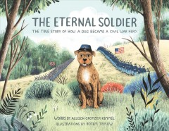 The eternal soldier : the true story of how a dog became a Civil War hero / by Allison Crotzer Kimmel ; illustrated by Rotem Teplow. - by Allison Crotzer Kimmel ; illustrated by Rotem Teplow.