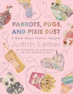 Parrots, pugs, and pixie dust : a book about fashion designer Judith Leiber / words: Deborah Blumenthal ; art: Masha D'yans.