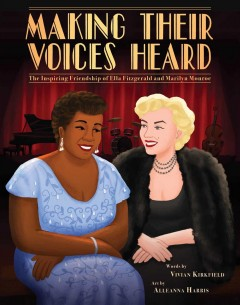Making their voices heard : the inspiring friendship of Ella Fitzgerald and Marilyn Monroe / words by Vivian Kirkfield ; art by Alleanna Harris.