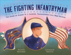 The fighting infantryman : the story of Albert D. J. Cashier, transgender Civil War soldier / by Rob Sanders ; illustrated by Nabi H. Ali.