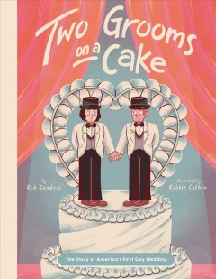 Two grooms on a cake : the story of America's first gay wedding / by Rob Sanders ; illustrated by Robbie Cathro. - by Rob Sanders ; illustrated by Robbie Cathro.