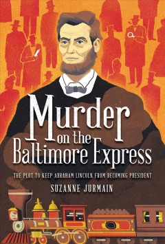 Murder on the Baltimore Express : the plot to keep Abraham Lincoln from becoming president / Suzanne Jurmain.