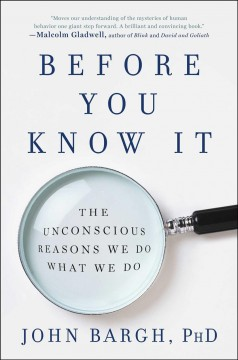 Before you know it : the unconscious reasons we do what we do / John Bargh, Ph.D. - John Bargh, Ph.D.