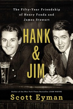 Hank & Jim : the fifty-year friendship of Henry Fonda and James Stewart / Scott Eyman. - Scott Eyman.