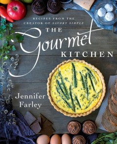 The gourmet kitchen : recipes from the creator of Savory Simple / Jennifer Farley. - Jennifer Farley.