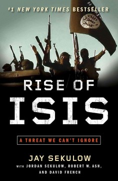 The rise of ISIS : a threat we can't ignore / by Jay Sekulow ; with The ACLJ Law Of War Team, Jordan Sekulow, Robert W. Ash, and David French. - by Jay Sekulow ; with The ACLJ Law Of War Team, Jordan Sekulow, Robert W. Ash, and David French.