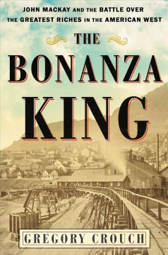The bonanza king : John Mackay and the battle over the greatest riches in the American West / Gregory Crouch. - Gregory Crouch.