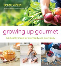 Growing up gourmet : 125 all-natural recipes for babies & toddlers / Jennifer Carlson, with Jennifer House, MSc, RD. - Jennifer Carlson, with Jennifer House, MSc, RD.