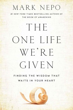 The one life we're given : finding the wisdom that waits in your heart / Mark Nepo. - Mark Nepo.