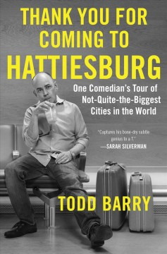 Thank you for coming to Hattiesburg : one comedian's tour of not-quite-the-biggest cities in the world / Todd Barry.