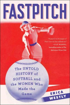 Fastpitch : the untold history of softball and the women who made the game / Erica Westly.