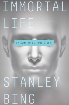 Immortal life : a soon to be true story / Stanley Bing.