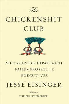 The chickenshit club : why the Justice Department fails to prosecute executives / Jesse Eisinger. - Jesse Eisinger.