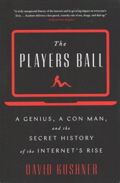 The players ball : a genius, a con man, and the secret history of the Internet's rise / David Kushner.