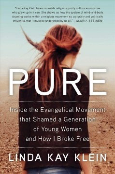 Pure : inside the Evangelical movement that shamed a generation of young women and how I broke free / Linda Kay Klein.