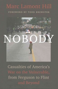 Nobody : casualties of America's war on the vulnerable, from Ferguson to Flint and beyond / Marc Lamont Hill. - Marc Lamont Hill.