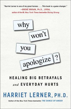 Why won't you apologize? : healing big betrayals and everyday hurts / Harriet Lerner, Ph. D.