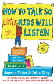 How to talk so little kids will listen : a survival guide to life with children ages 2-7 / Joanna Faber & Julie King ; illustrated by Coco Faber, Tracey Faber, and Sam Faber Manning.