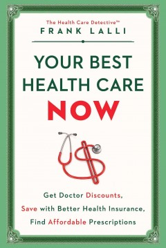 Your best health care now : get doctor discounts, save with better health insurance, find affordable prescriptions / Frank Lalli.