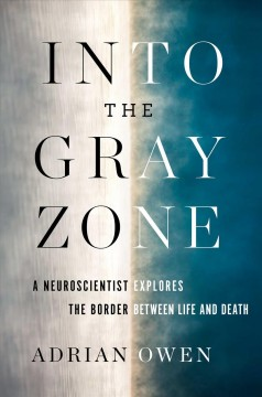Into the gray zone : a neuroscientist explores the border between life and death / Adrian Owen.