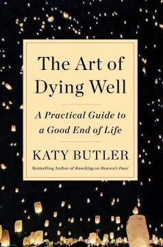 The art of dying well : a practical guide to a good end of life / Katy Butler. - Katy Butler.