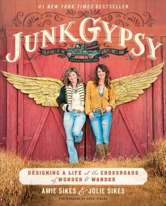 Junk Gypsy : designing a life at the crossroads of wonder & wander / Amie Sikes & Jolie Sikes. - Amie Sikes & Jolie Sikes.