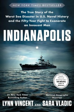 Indianapolis : the true story of the worst sea disaster in U.S. naval history and the fifty-year fight to exonerate an innocent man / Lynn Vincent and Sara Vladic.