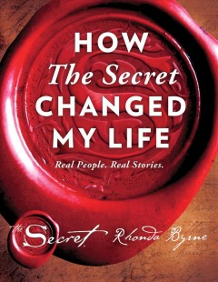 How The Secret changed my life : real people, real stories / Rhonda Byrne.