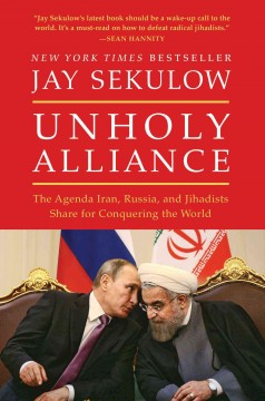 Unholy alliance : the agenda Iran, Russia, and jihadists share for conquering the world / Jay Sekulow.