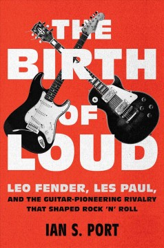 The birth of loud : Leo Fender, Les Paul, and the guitar-pioneering rivalry that shaped rock 'n' roll / Ian S. Port. - Ian S. Port.