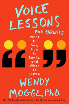 Voice lessons for parents : what to say, how to say it, and when to listen / Wendy Mogel, PhD. - Wendy Mogel, PhD.