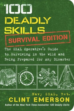 100 deadly skills : survival edition : the SEAL operative's guide to surviving in the wild and being prepared for any disaster / Clint Emerson, retired Navy SEAL ; illustrations by Ted Slampyak.