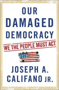 Our damaged democracy : we the people must act / Joseph A. Califano Jr.