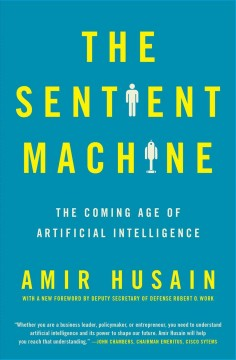 The sentient machine : the coming age of artificial intelligence / Amir Husain.