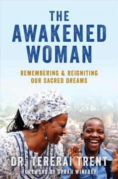 The awakened woman : remembering & reigniting our sacred dreams / Tererai Trent, PhD ; foreword by Oprah Winfrey.