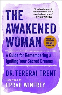The awakened woman : remembering & reigniting our sacred dreams / Tererai Trent, PhD ; foreword by Oprah Winfrey. - Tererai Trent, PhD ; foreword by Oprah Winfrey.