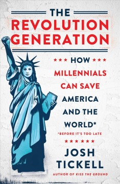The revolution generation : how millennials can save America and the world (before it's too late) / Josh Tickell. - Josh Tickell.
