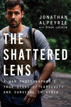 The shattered lens : a war photographer's true story of captivity and survival in Syria / Jonathan Alpeyrie with Stash Luczkiw and Bonnie Timmermann.