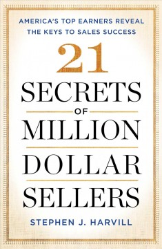 21 secrets of million-dollar sellers : America's top earners reveal the keys to sales success / by Stephen J. Harvill. - by Stephen J. Harvill.