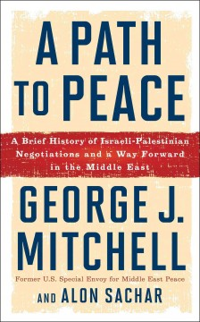 A path to peace : a brief history of Israeli-Palestinian negotiations and a way forward in the Middle East / George J. Mitchell and Alon Sachar.