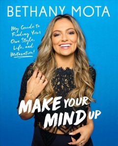 Make your mind up : my guide to finding your own style, life, and motavation! / Bethany Mota. - Bethany Mota.
