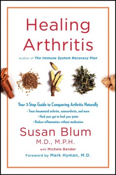 Healing arthritis : your 3-step guide to conquering arthritis naturally / Susan Blum, M.D., M.P.H., with Michele Bender. - Susan Blum, M.D., M.P.H., with Michele Bender.