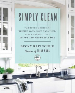 Simply clean : the proven method for keeping your home organized, clean, and beautiful in just 10 minutes a day / Becky Rapinchuk. - Becky Rapinchuk.