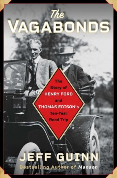 The vagabonds : the story of Henry Ford and Thomas Edison's ten-year road trip / Jeff Guinn.