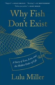 Why fish don't exist : a story of loss, love, and the hidden order of life / Lulu Miller ; illustrations by Kate Samworth. - Lulu Miller ; illustrations by Kate Samworth.