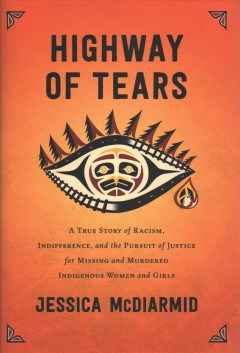 Highway of Tears : a true story of racism, indifference, and the pursuit of justice for missing and murdered Indigenous women and girls / Jessica McDiarmid.
