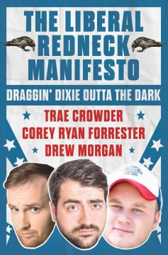 The liberal redneck manifesto : draggin' Dixie outta the dark / Trae Crowder, Corey Ryan Forrester, and Drew Morgan ; illustrated by Eric Loy.