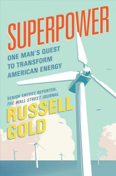 Superpower : one man's quest to transform American energy / Russell Gold. - Russell Gold.